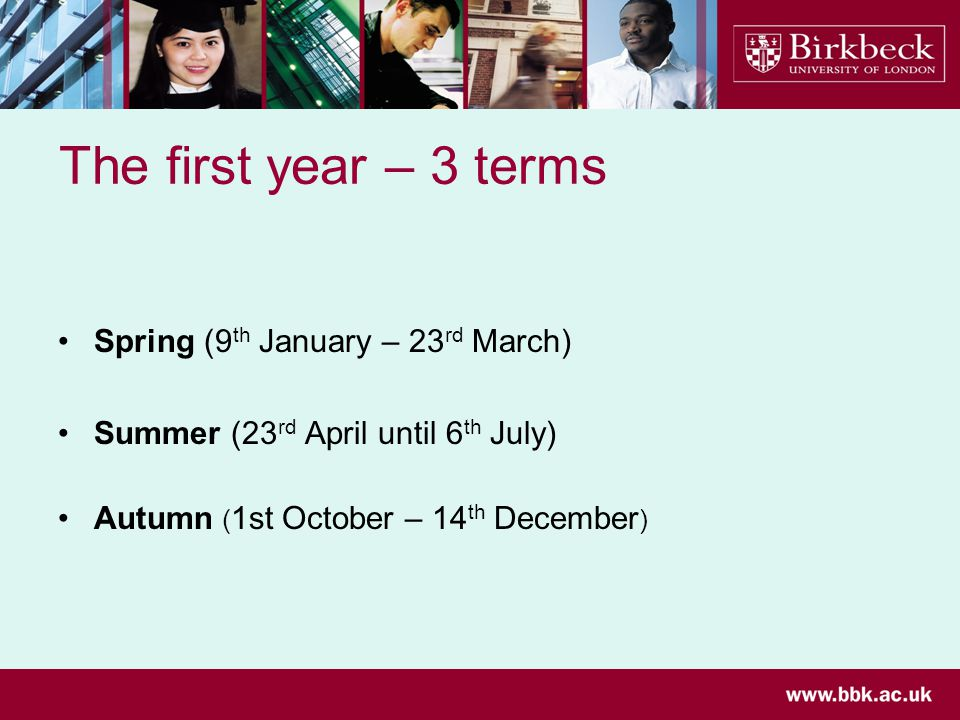 The first year – 3 terms Spring (9 th January – 23 rd March) Summer (23 rd April until 6 th July) Autumn ( 1st October – 14 th December )