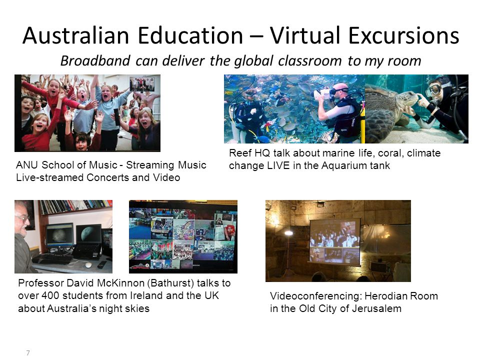 Australian Education – Virtual Excursions Broadband can deliver the global classroom to my room 7 ANU School of Music - Streaming Music Live-streamed