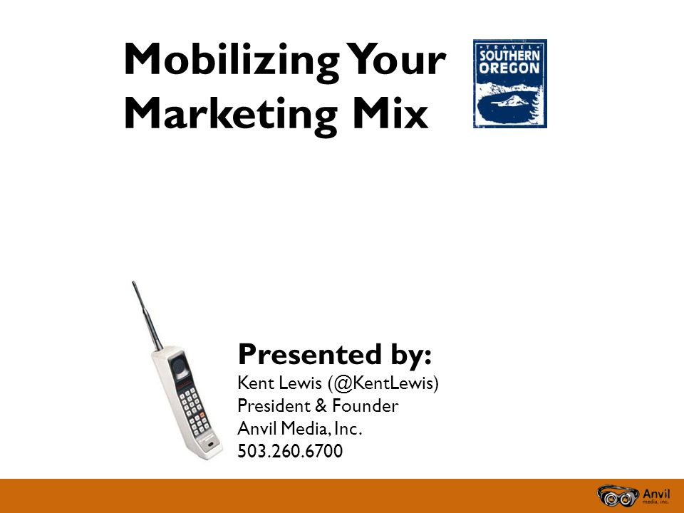 Mobilizing Your Marketing Mix Presented by: Kent Lewis (@KentLewis) President & Founder Anvil Media, Inc.