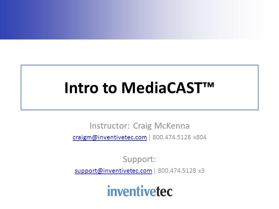 Intro to MediaCAST Instructor: Craig McKenna craigm@inventivetec.comcraigm@inventivetec.com | 800.474.5128 x804 Support: support@inventivetec.comsupport@inventivetec.com | 800.474.5128 x3