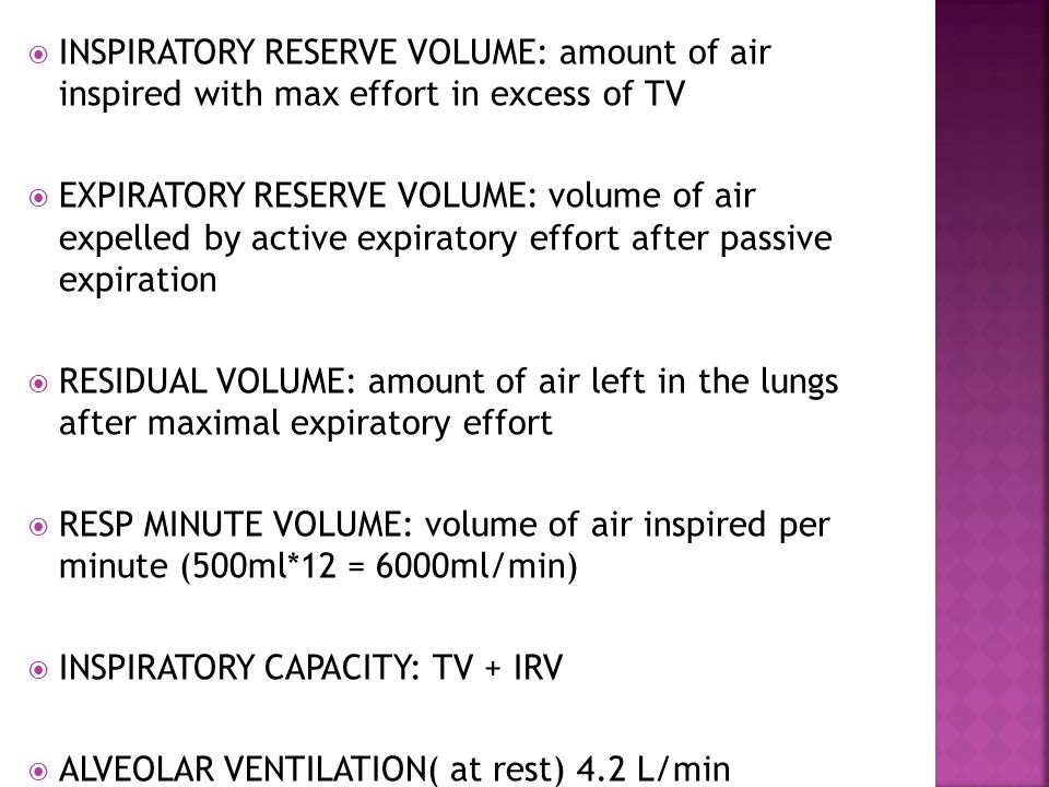 INSPIRATORY RESERVE VOLUME: amount of air inspired with max effort in excess of TV EXPIRATORY RESERVE VOLUME: volume of air expelled by active expiratory effort after passive expiration RESIDUAL VOLUME: amount of air left in the lungs after maximal expiratory effort RESP MINUTE VOLUME: volume of air inspired per minute (500ml*12 = 6000ml/min) INSPIRATORY CAPACITY: TV + IRV ALVEOLAR VENTILATION( at rest) 4.2 L/min