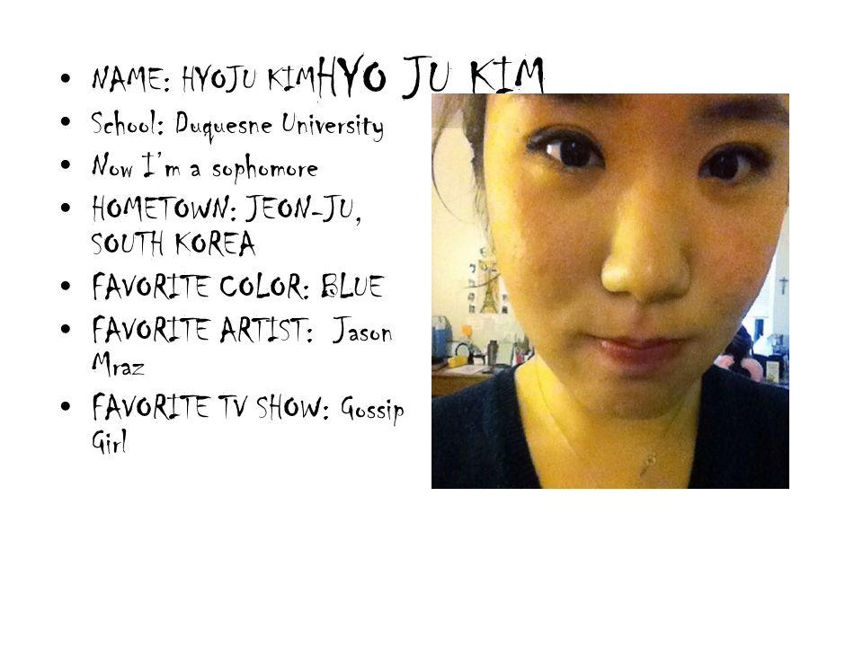 HYO JU KIM NAME: HYOJU KIM School: Duquesne University Now Im a sophomore HOMETOWN: JEON-JU, SOUTH KOREA FAVORITE COLOR: BLUE FAVORITE ARTIST: Jason M