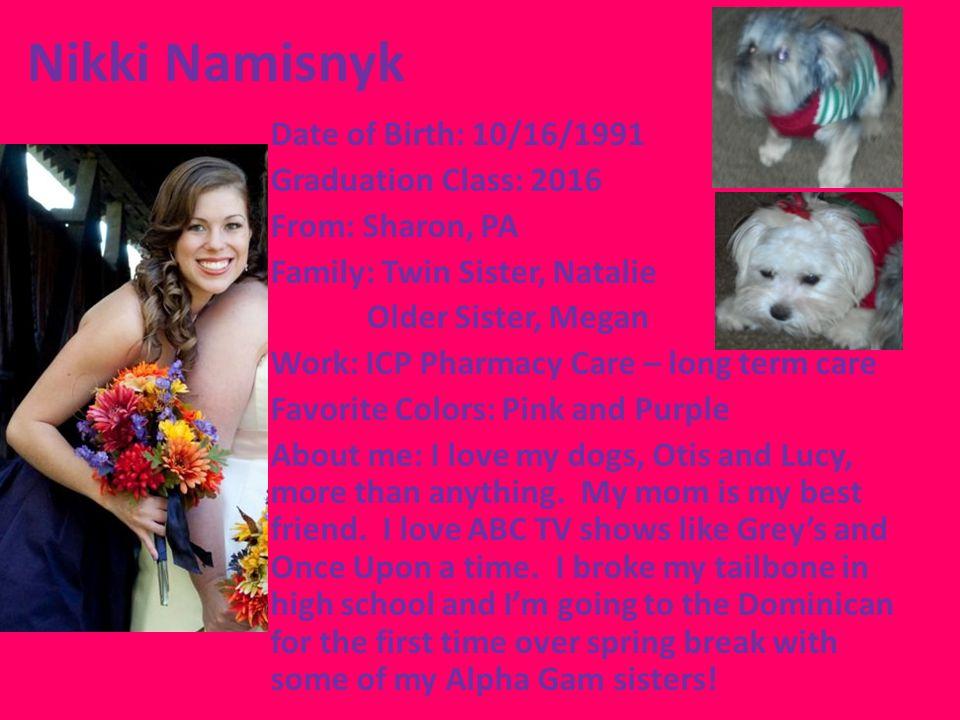 Nikki Namisnyk Date of Birth: 10/16/1991 Graduation Class: 2016 From: Sharon, PA Family: Twin Sister, Natalie Older Sister, Megan Work: ICP Pharmacy C