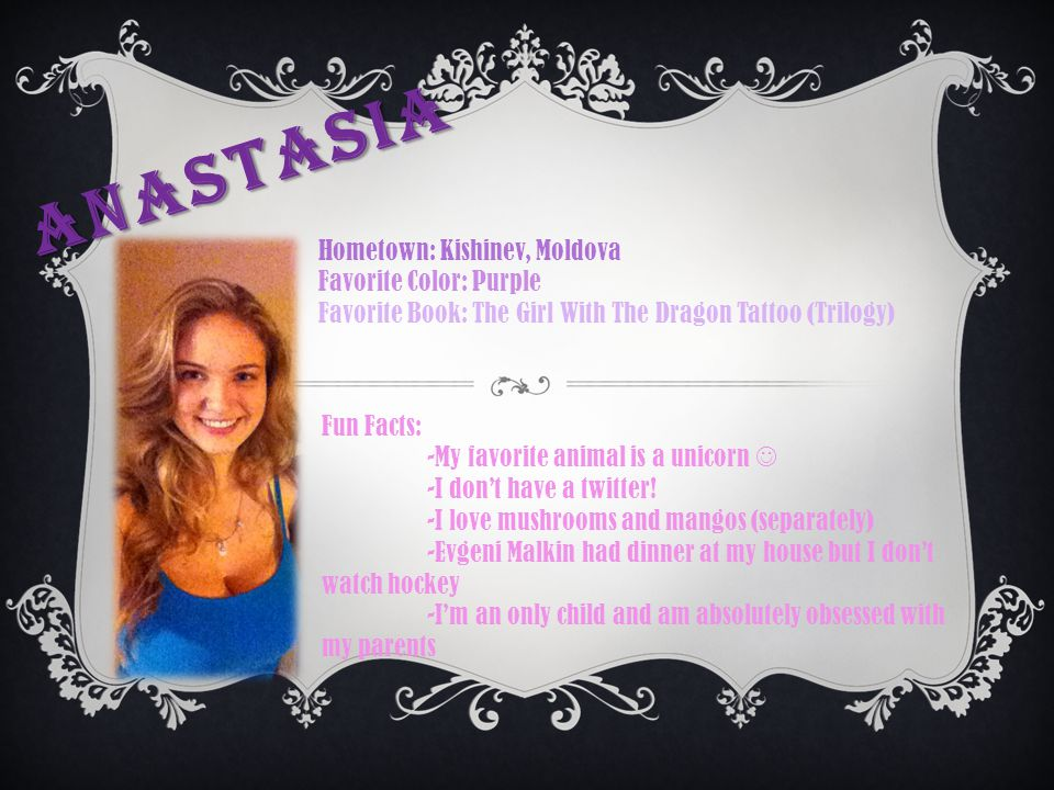 ANASTASIA Hometown: Kishinev, Moldova Favorite Color: Purple Favorite Book: The Girl With The Dragon Tattoo (Trilogy) Fun Facts: -My favorite animal i