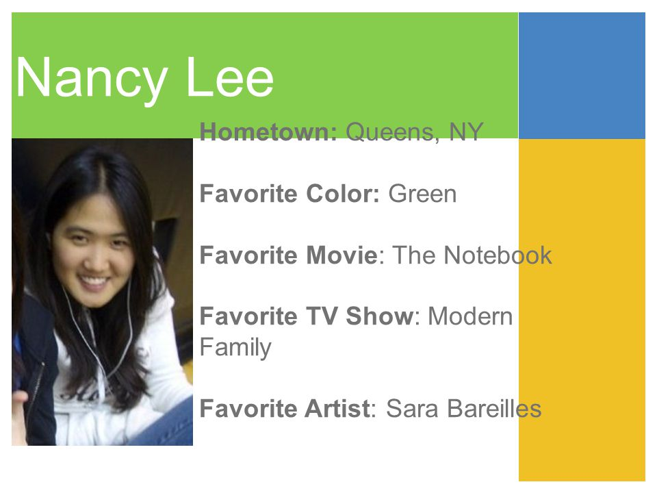 Nancy Lee Hometown: Queens, NY Favorite Color: Green Favorite Movie: The Notebook Favorite TV Show: Modern Family Favorite Artist: Sara Bareilles
