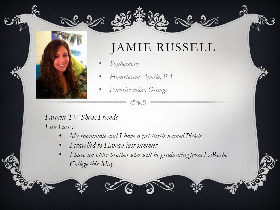 JAMIE RUSSELL Sophomore Hometown: Apollo, PA Favorite color: Orange Favorite TV Show: Friends Fun Facts: My roommate and I have a pet turtle named Pic