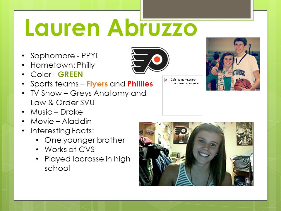 Lauren Abruzzo Sophomore - PPYII Hometown: Philly Color - GREEN Sports teams – Flyers and Phillies TV Show – Greys Anatomy and Law & Order SVU Music –