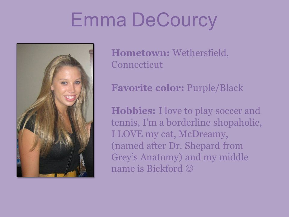 Hometown: Wethersfield, Connecticut Favorite color: Purple/Black Hobbies: I love to play soccer and tennis, Im a borderline shopaholic, I LOVE my cat,