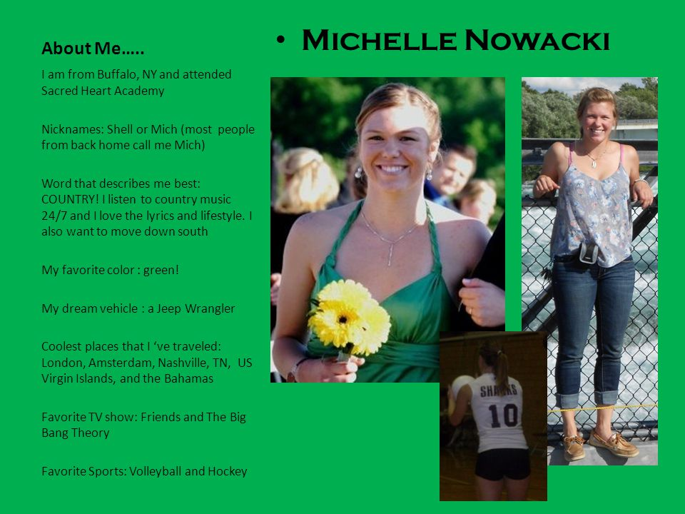 About Me….. Michelle Nowacki I am from Buffalo, NY and attended Sacred Heart Academy Nicknames: Shell or Mich (most people from back home call me Mich