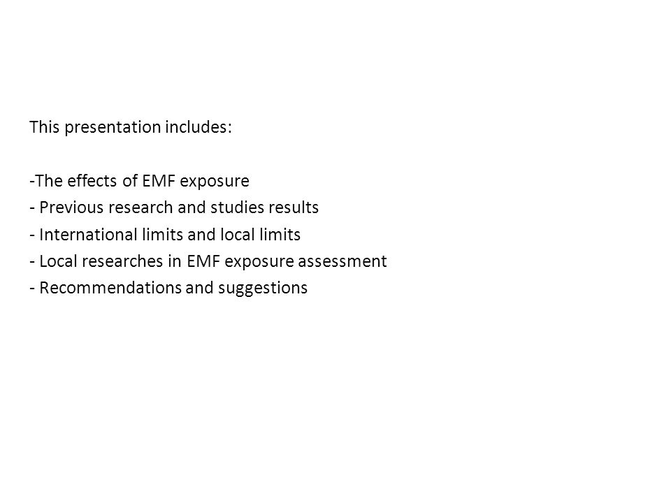 This presentation includes: -The effects of EMF exposure - Previous research and studies results - International limits and local limits - Local researches in EMF exposure assessment - Recommendations and suggestions