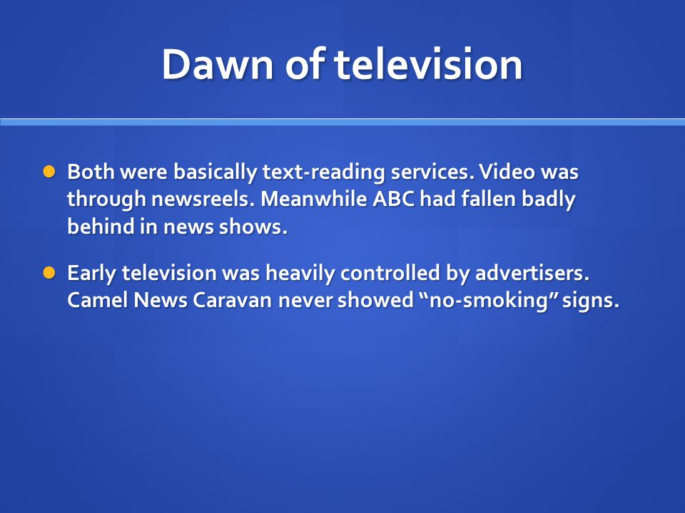 Dawn of television In fact, early entertainment shows were actually produced by advertisement agencies, which controlled content.