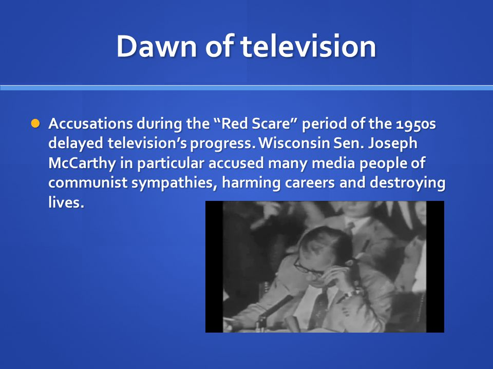 Dawn of television If television was delayed by Communist Witch Hunts, so television exposed those doing the hunting.