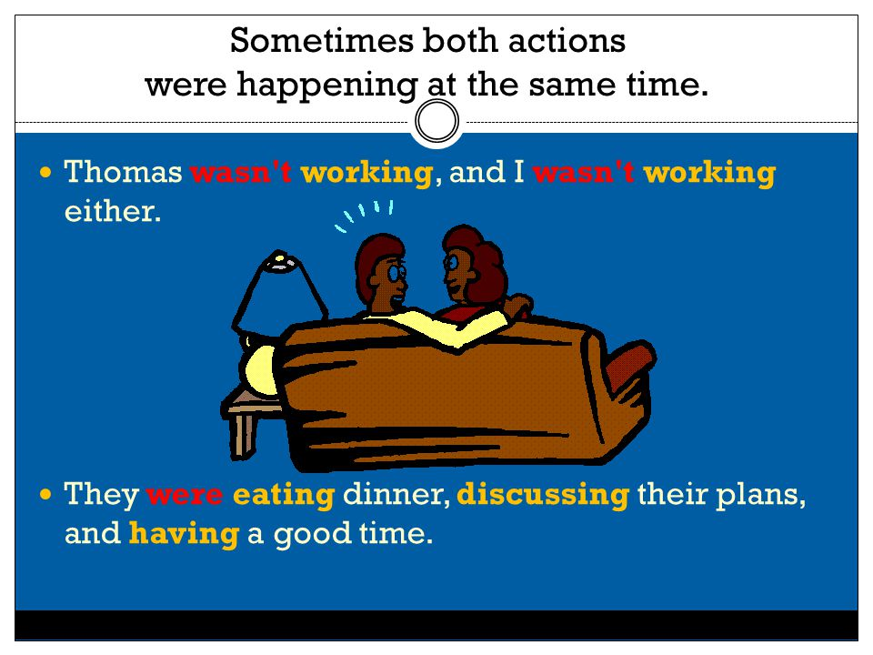 Sometimes both actions were happening at the same time. Thomas wasn't working, and I wasn't working either. They were eating dinner, discussing their