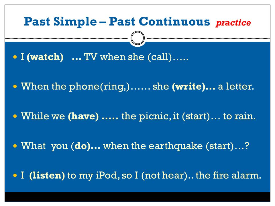 Past Simple – Past Continuous practice I (watch) … TV when she (call)…..