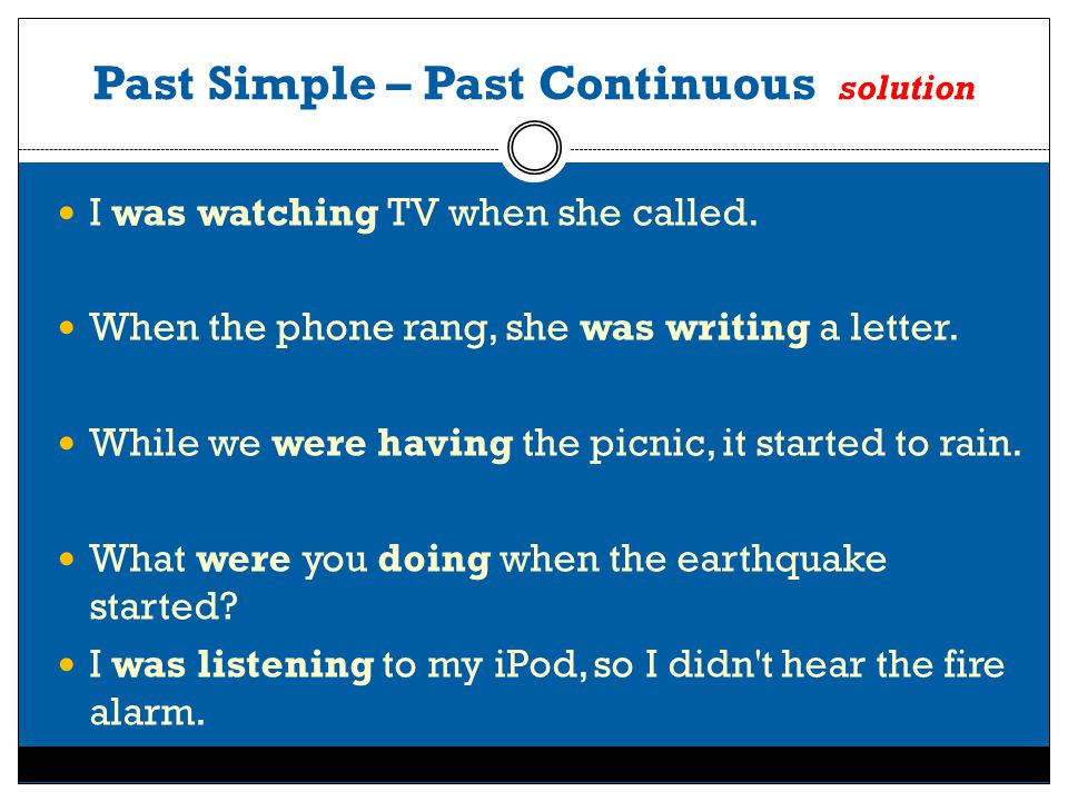 Past Simple – Past Continuous solution I was watching TV when she called. When the phone rang, she was writing a letter. While we were having the picn