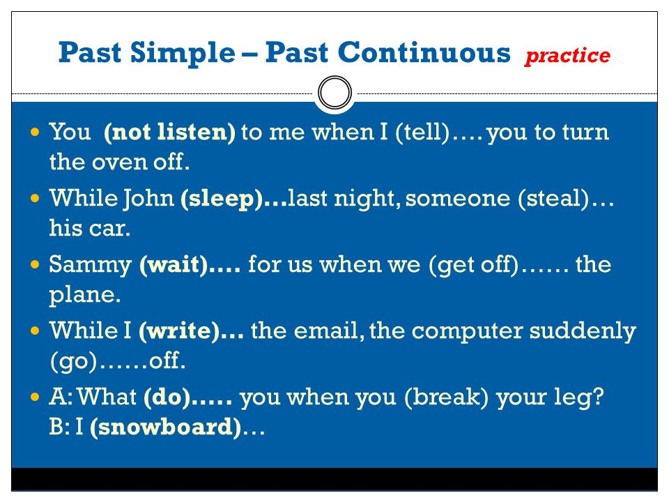 Past Simple – Past Continuous practice You (not listen) to me when I (tell)…. you to turn the oven off. While John (sleep)…last night, someone (steal)