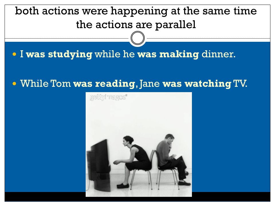 both actions were happening at the same time the actions are parallel I was studying while he was making dinner.