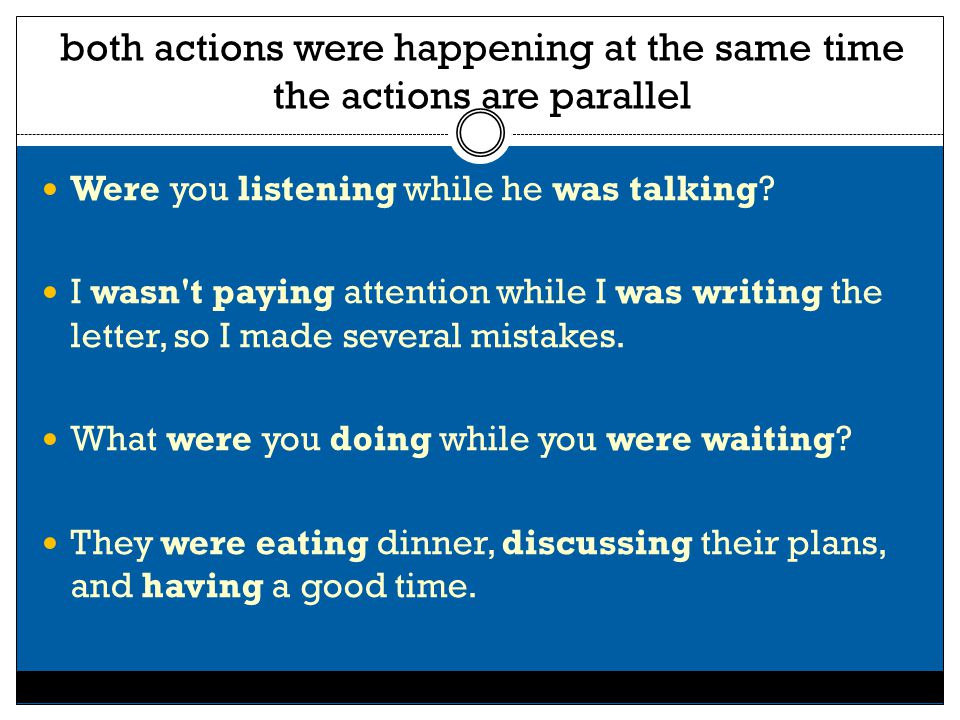 both actions were happening at the same time the actions are parallel Were you listening while he was talking? I wasn't paying attention while I was w