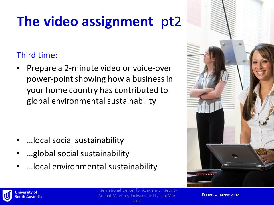 © UniSA Harris 2014 The video assignment pt2 Third time: Prepare a 2-minute video or voice-over power-point showing how a business in your home country has contributed to global environmental sustainability …local social sustainability …global social sustainability …local environmental sustainability International Center for Academic Integrity Annual Meeting, Jacksonville FL, Feb/Mar 2014