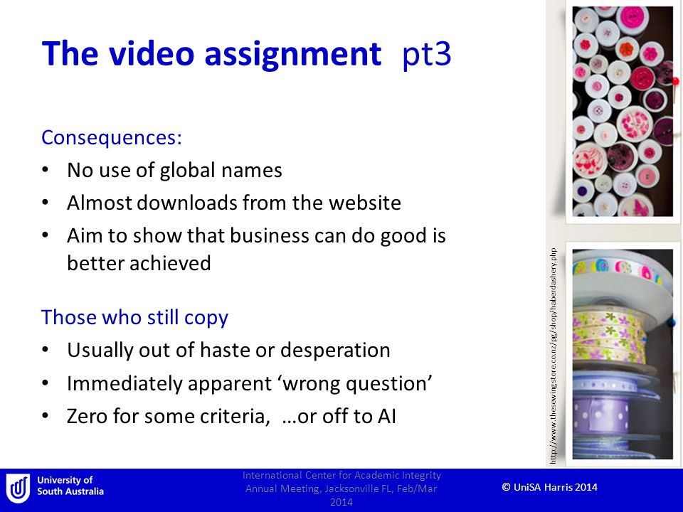 © UniSA Harris 2014 The video assignment pt3 Consequences: No use of global names Almost downloads from the website Aim to show that business can do good is better achieved Those who still copy Usually out of haste or desperation Immediately apparent wrong question Zero for some criteria, …or off to AI International Center for Academic Integrity Annual Meeting, Jacksonville FL, Feb/Mar