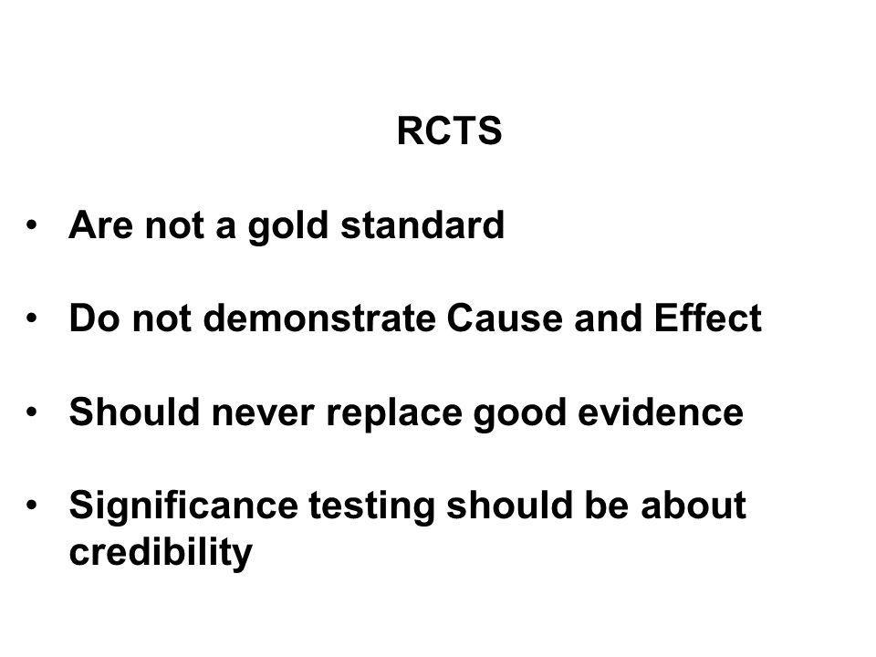 RCTS Are not a gold standard Do not demonstrate Cause and Effect Should never replace good evidence Significance testing should be about credibility