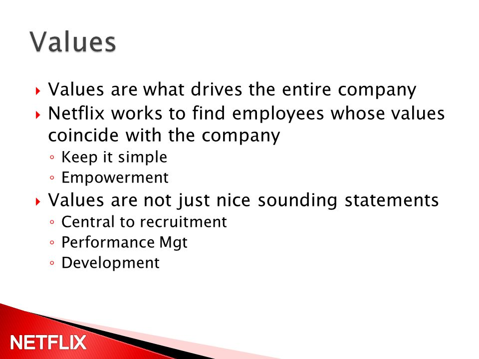 Values are what drives the entire company Netflix works to find employees whose values coincide with the company Keep it simple Empowerment Values are not just nice sounding statements Central to recruitment Performance Mgt Development