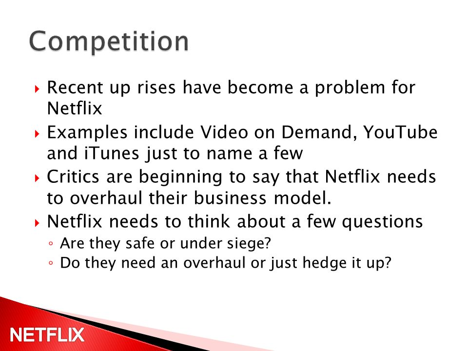 Recent up rises have become a problem for Netflix Examples include Video on Demand, YouTube and iTunes just to name a few Critics are beginning to say that Netflix needs to overhaul their business model.