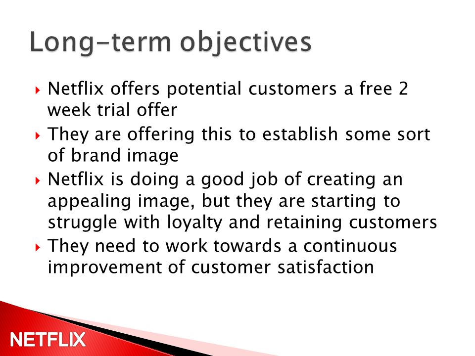 Netflix offers potential customers a free 2 week trial offer They are offering this to establish some sort of brand image Netflix is doing a good job of creating an appealing image, but they are starting to struggle with loyalty and retaining customers They need to work towards a continuous improvement of customer satisfaction