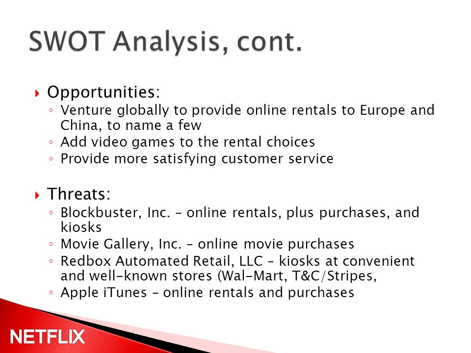 Opportunities: Venture globally to provide online rentals to Europe and China, to name a few Add video games to the rental choices Provide more satisfying customer service Threats: Blockbuster, Inc.