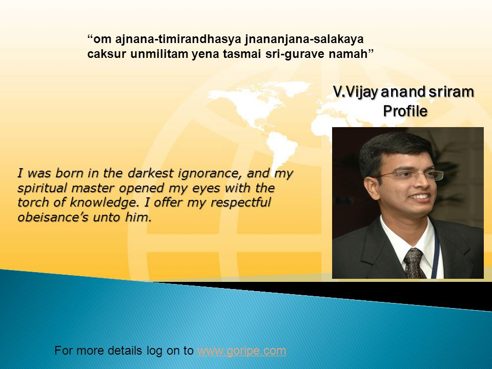 For more details log on to www.goripe.com om ajnana-timirandhasya jnananjana-salakaya caksur unmilitam yena tasmai sri-gurave namah I was born in the