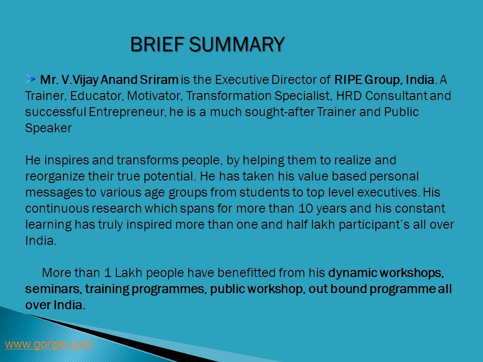 BRIEF SUMMARY www.goripe.com Mr. V.Vijay Anand Sriram is the Executive Director of RIPE Group, India. A Trainer, Educator, Motivator, Transformation S
