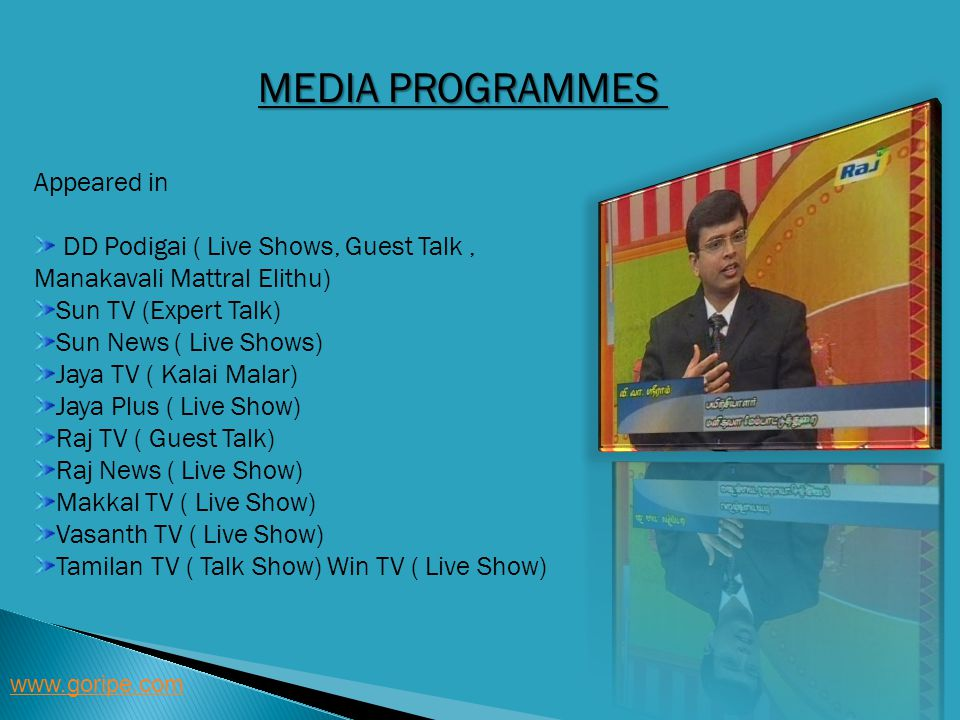 MEDIA PROGRAMMES www.goripe.com Appeared in DD Podigai ( Live Shows, Guest Talk, Manakavali Mattral Elithu) Sun TV (Expert Talk) Sun News ( Live Shows