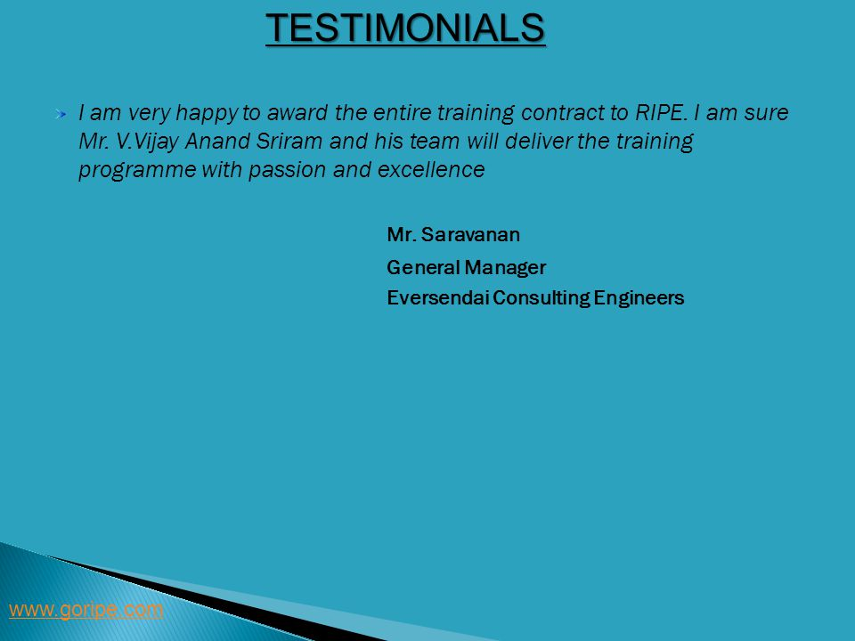 TESTIMONIALS www.goripe.com I am very happy to award the entire training contract to RIPE. I am sure Mr. V.Vijay Anand Sriram and his team will delive