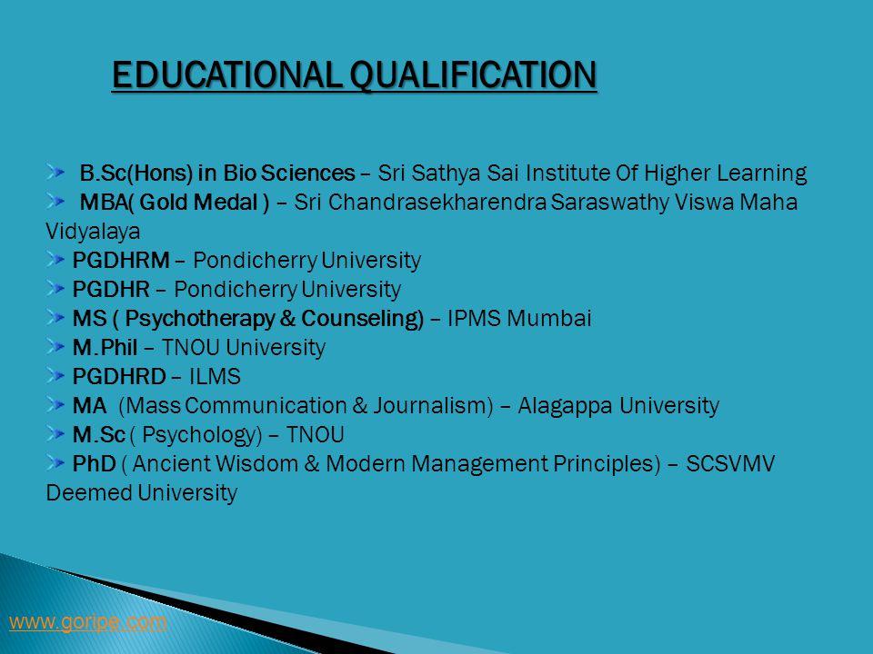 EDUCATIONAL QUALIFICATION www.goripe.com B.Sc(Hons) in Bio Sciences – Sri Sathya Sai Institute Of Higher Learning MBA( Gold Medal ) – Sri Chandrasekha
