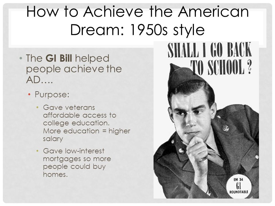 How to Achieve the American Dream: 1950s style The GI Bill helped people achieve the AD….