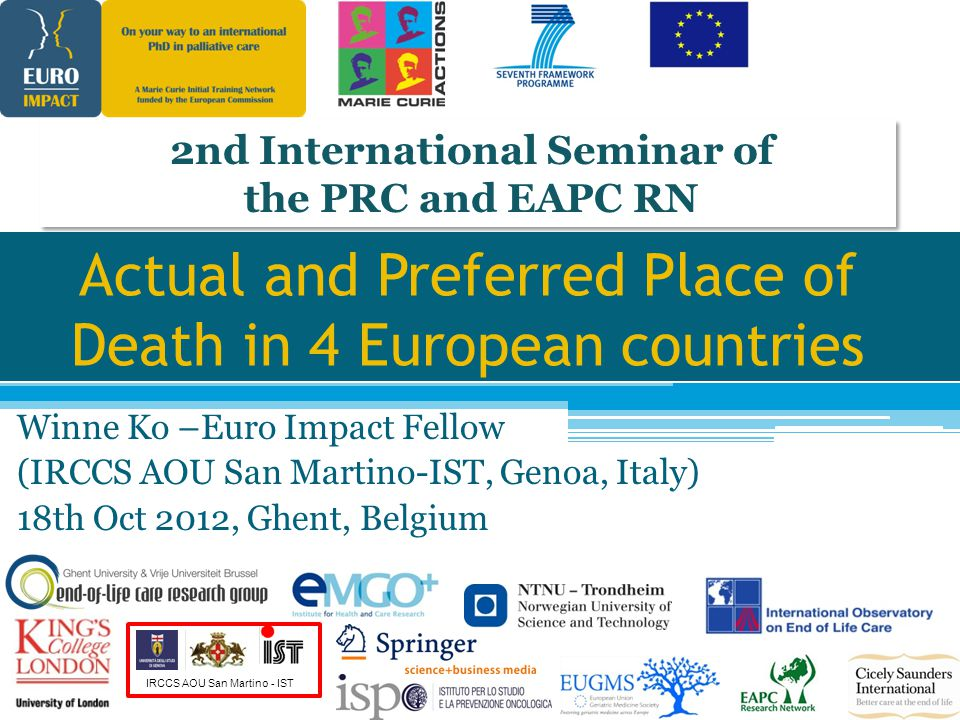 IRCCS AOU San Martino - IST Actual and Preferred Place of Death in 4 European countries Winne Ko –Euro Impact Fellow (IRCCS AOU San Martino-IST, Genoa, Italy) 18th Oct 2012, Ghent, Belgium 2nd International Seminar of the PRC and EAPC RN 2nd International Seminar of the PRC and EAPC RN