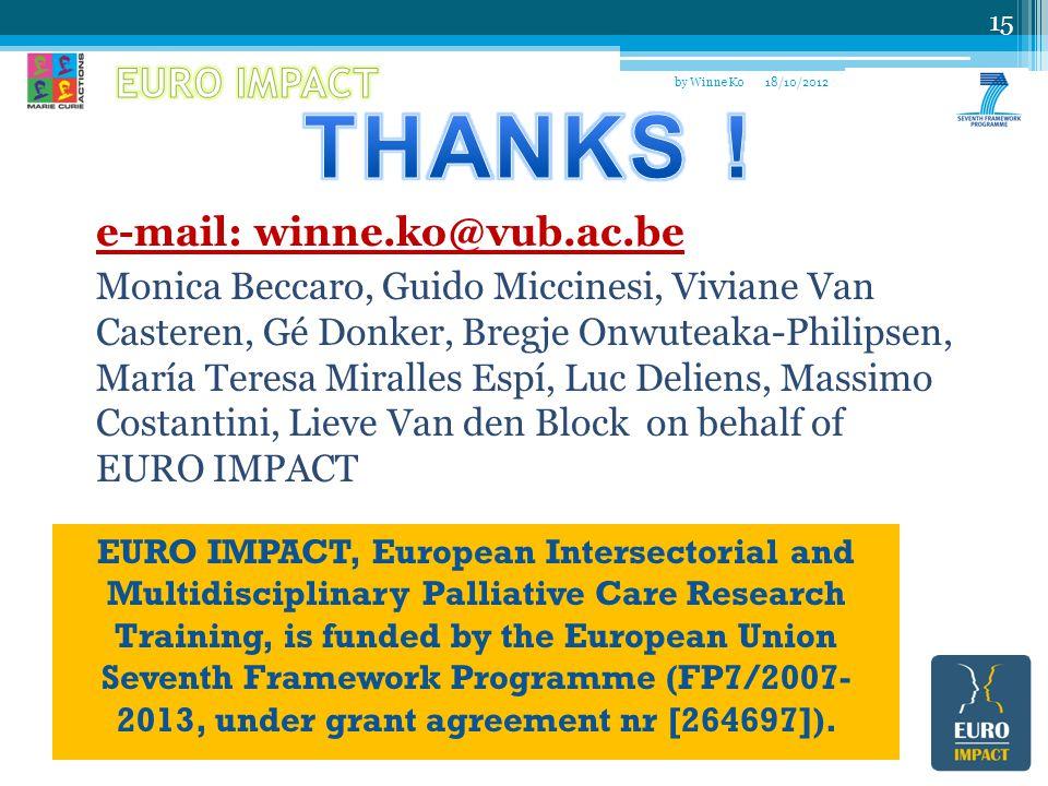 18/10/2012 15 by Winne Ko e-mail: winne.ko@vub.ac.be Monica Beccaro, Guido Miccinesi, Viviane Van Casteren, Gé Donker, Bregje Onwuteaka-Philipsen, María Teresa Miralles Espí, Luc Deliens, Massimo Costantini, Lieve Van den Block on behalf of EURO IMPACT EURO IMPACT, European Intersectorial and Multidisciplinary Palliative Care Research Training, is funded by the European Union Seventh Framework Programme (FP7/2007- 2013, under grant agreement nr [264697]).