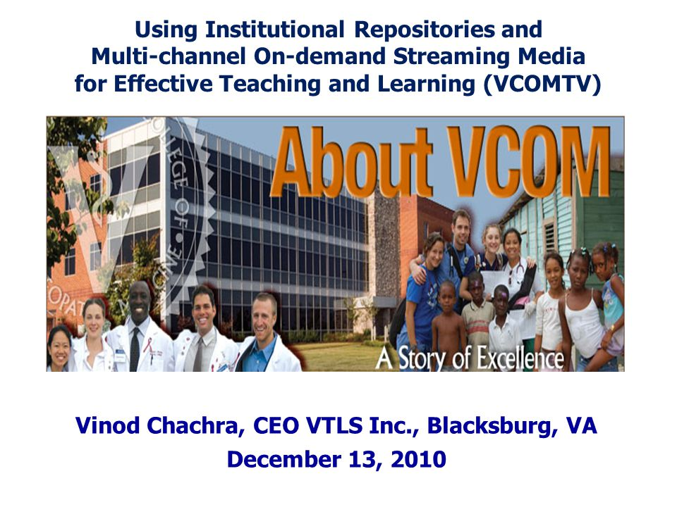Vinod Chachra, CEO VTLS Inc., Blacksburg, VA December 13, 2010 Using Institutional Repositories and Multi-channel On-demand Streaming Media for Effective Teaching and Learning (VCOMTV)