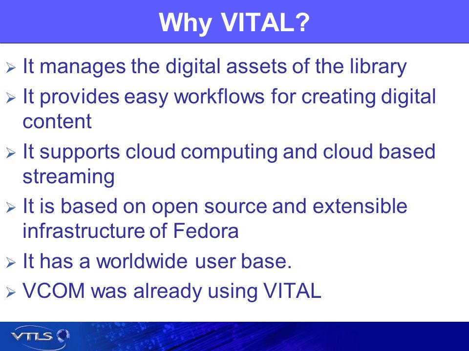 Why VITAL? It manages the digital assets of the library It provides easy workflows for creating digital content It supports cloud computing and cloud