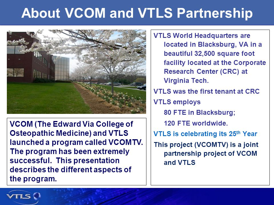 About VCOM and VTLS Partnership VTLS World Headquarters are located in Blacksburg, VA in a beautiful 32,500 square foot facility located at the Corporate Research Center (CRC) at Virginia Tech.