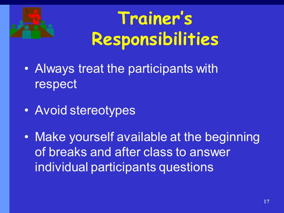 Trainers Responsibilities Always treat the participants with respect Avoid stereotypes Make yourself available at the beginning of breaks and after class to answer individual participants questions 17