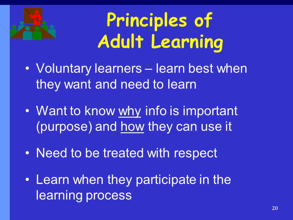 Principles of Adult Learning Voluntary learners – learn best when they want and need to learn Want to know why info is important (purpose) and how they can use it Need to be treated with respect Learn when they participate in the learning process 20