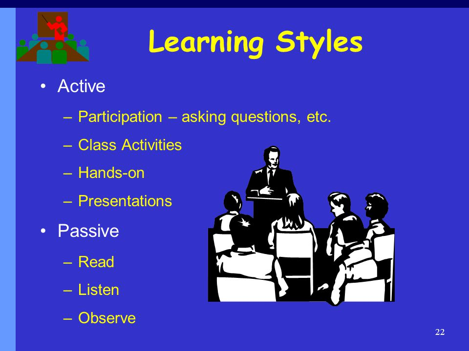 Learning Styles Active –Participation – asking questions, etc.