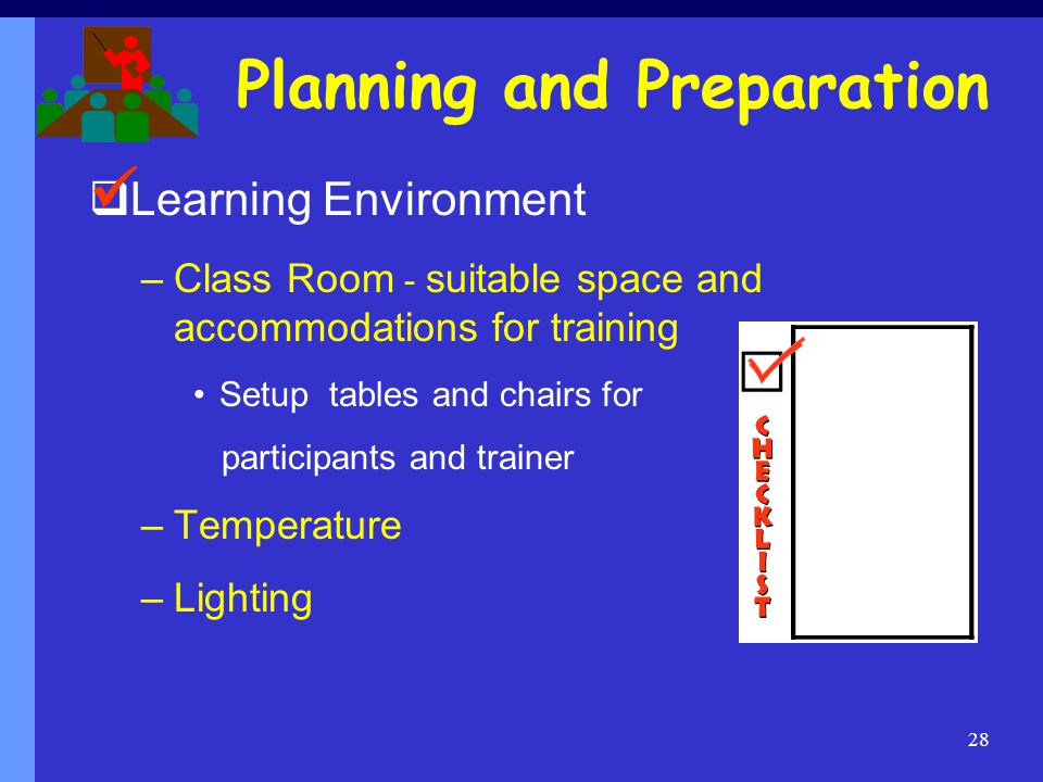 Learning Environment –Class Room - suitable space and accommodations for training Setup tables and chairs for participants and trainer –Temperature –Lighting 28 Planning and Preparation