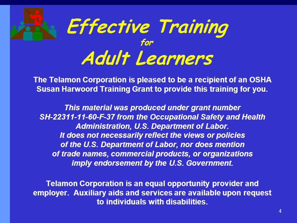 Effective Training for Adult Learners The Telamon Corporation is pleased to be a recipient of an OSHA Susan Harwoord Training Grant to provide this training for you.