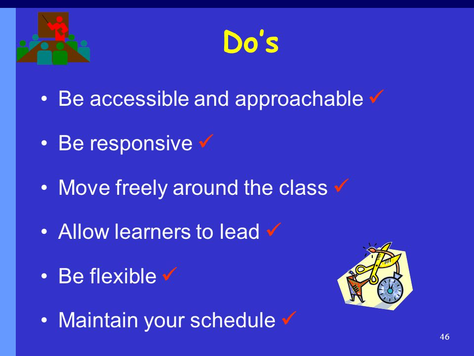 Dos Be accessible and approachable Be responsive Move freely around the class Allow learners to lead Be flexible Maintain your schedule 46