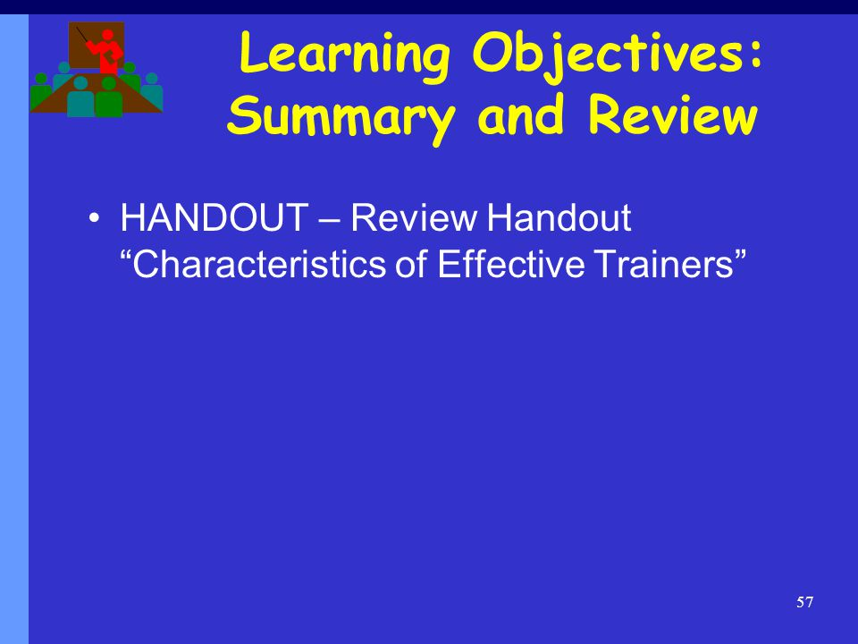 Learning Objectives: Summary and Review HANDOUT – Review Handout Characteristics of Effective Trainers 57