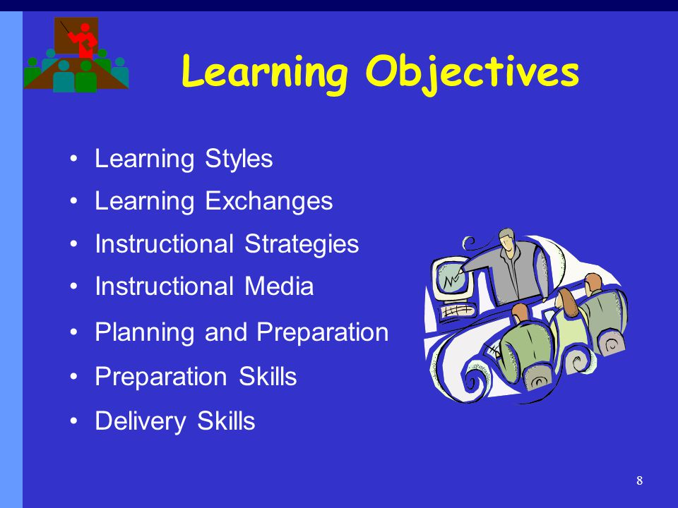 Learning Objectives Learning Styles Learning Exchanges Instructional Strategies Instructional Media Planning and Preparation Preparation Skills Delivery Skills 8
