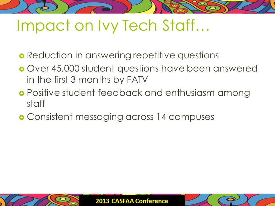 Impact on Ivy Tech Staff… Reduction in answering repetitive questions Over 45,000 student questions have been answered in the first 3 months by FATV Positive student feedback and enthusiasm among staff Consistent messaging across 14 campuses
