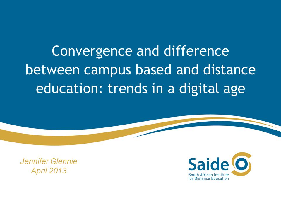 Convergence and difference between campus based and distance education: trends in a digital age Jennifer Glennie April 2013